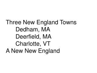 Three New England Towns Dedham, MA Deerfield, MA Charlotte, VT A New New England