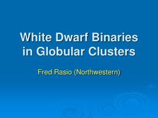 White Dwarf Binaries in Globular Clusters
