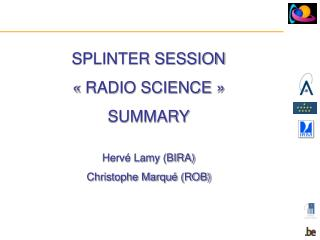 SPLINTER SESSION « RADIO SCIENCE »  SUMMARY Hervé Lamy (BIRA)  Christophe Marqué (ROB)