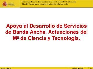Apoyo al Desarrollo de Servicios de Banda Ancha. Actuaciones del Mº de Ciencia y Tecnología.