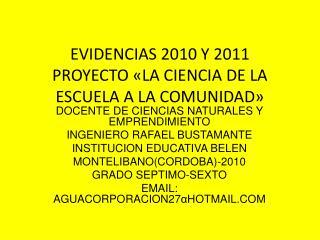 EVIDENCIAS 2010 Y 2011 PROYECTO �LA CIENCIA DE LA ESCUELA A LA COMUNIDAD�