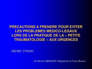 PRECAUTIONS A PRENDRE POUR EVITER LES PROBLEMES MEDICO-LEGAUX LORS DE LA PRATIQUE DE LA   PETITE TRAUMATOLOGIE   AUX URG
