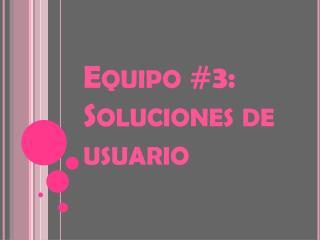 Equipo  #3:  Soluciones  de  usuario