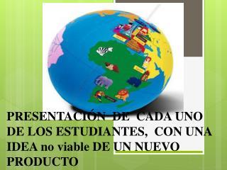 PRESENTACIÓN  DE  CADA UNO DE LOS ESTUDIANTES,  CON UNA IDEA no viable DE UN NUEVO PRODUCTO