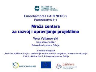 Eurochambres PARTNERS 2 P artnerstvo  # 1 Mreža centara  za razvoj i upravljanje projektima