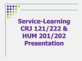 Service-Learning  CRJ 121/222 & HUM 201/202 Presentation