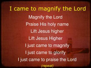 I came to magnify the Lord