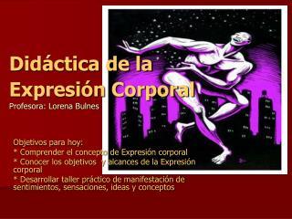 Did ctica de la Expresi n Corporal  Profesora: Lorena Bulnes
