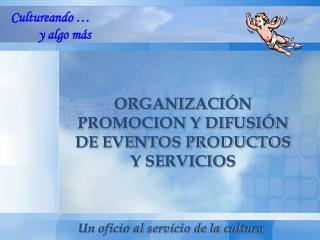 ORGANIZACIÓN PROMOCION Y DIFUSIÓN DE EVENTOS PRODUCTOS Y SERVICIOS