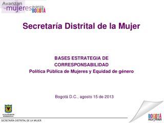 Secretaría Distrital de la Mujer BASES  ESTRATEGIA  DE CORRESPONSABILIDAD