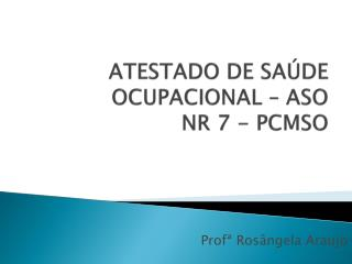 ATESTADO DE SAÚDE OCUPACIONAL – ASO NR 7 - PCMSO