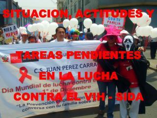 SITUACION, ACTITUDES Y TAREAS PENDIENTES EN LA LUCHA CONTRA EL VIH - SIDA