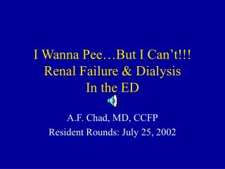 I Wanna Pee…But I Can't!!! Renal Failure & Dialysis  In the ED