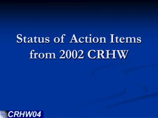 Status of Action Items from 2002 CRHW