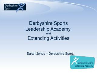 Derbyshire Sports Leadership Academy. And Extending Activities