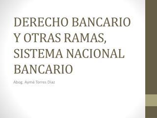 DERECHO BANCARIO Y OTRAS RAMAS, SISTEMA NACIONAL BANCARIO