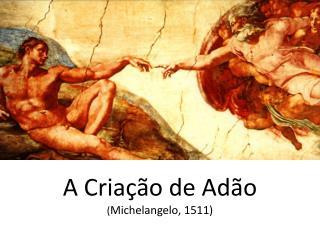 A Criação de Adão ( Michelangelo, 1511)