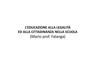 L EDUCAZIONE ALLA LEGALIT  ED ALLA CITTADINANZA NELLA SCUOLA Mario prof. Falanga