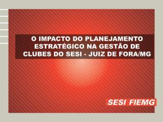 O IMPACTO DO PLANEJAMENTO ESTRAT�GICO NA GEST�O DE CLUBES DO SESI - JUIZ DE FORA/MG