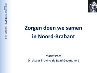 Zorgen doen we samen  in Noord-Brabant Mariet Paes Directeur Provinciale Raad Gezondheid