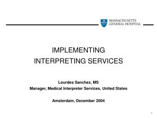 IMPLEMENTING  INTERPRETING SERVICES   Lourdes Sanchez, MS Manager, Medical Interpreter Services, United States  Amsterda