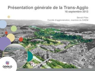 Présentation générale de la Trans-Agglo 18 septembre 2013 Benoît Piller