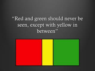 """ Red and green should never be seen, except with yellow in between """
