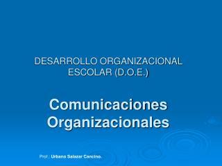 DESARROLLO ORGANIZACIONAL ESCOLAR (D.O.E.) Comunicaciones Organizacionales