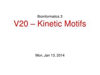 Bioinformatics 3 V20 – Kinetic Motifs