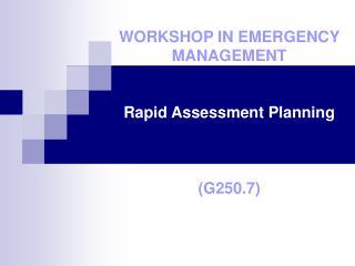 WORKSHOP IN EMERGENCY MANAGEMENT   Rapid Assessment Planning     G250.7