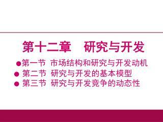 第十二章  研究与开发 ● 第一节 市场结构和研究与开发动机 ●  第二节 研究与开发的基本模型 ●  第三节 研究与开发竞争的动态性