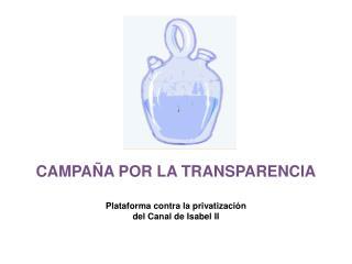 CAMPAÑA POR LA TRANSPARENCIA Plataforma contra la privatización  del Canal de Isabel II