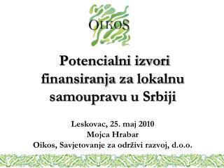 Potencialni izvori finansiranja za lokalnu samoupravu u Srbiji  Leskovac, 25. maj 2010 Mojca Hrabar Oikos, Savjetovanje