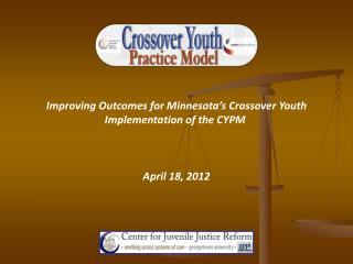 Improving Outcomes for Minnesota's Crossover Youth Implementation of the CYPM  April 18, 2012