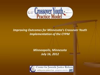 Improving Outcomes for Minnesota ' s Crossover Youth Implementation of the CYPM