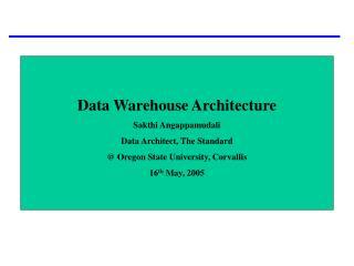 Data Warehouse Architecture Sakthi Angappamudali Data Architect, The Standard  Oregon State University, Corvallis 16th M