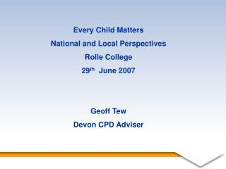 Every Child Matters National and Local Perspectives Rolle College 29 th   June 2007 Geoff Tew