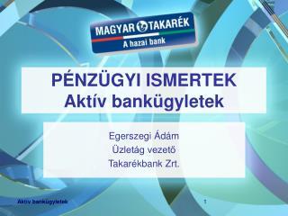 PÉNZÜGYI ISMERTEK Aktív bankügyletek