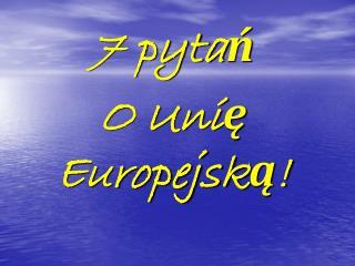 7 pytań O Unię Europejską!