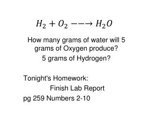 How many grams of water will 5 grams of Oxygen produce? 5 grams of Hydrogen? Tonight's Homework: