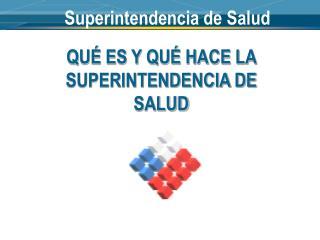 QU� ES Y QU� HACE LA SUPERINTENDENCIA DE SALUD