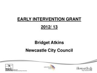 EARLY INTERVENTION GRANT 2012/ 13 Bridget Atkins Newcastle City Council