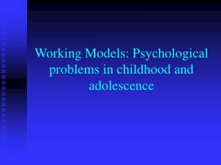 Working Models: Psychological problems in childhood and adolescence