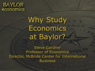 Why Study Economics at Baylor  Steve Gardner Professor of Economics Director, McBride Center for International Business