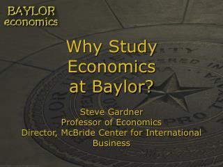Why Study Economics at Baylor  Steve Gardner Professor of Economics Director, McBride Center for International Business
