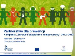 """Partnerstwo dla prewencji Kampania """"Zdrowe i bezpieczne miejsce pracy"""" 2012–2013"""