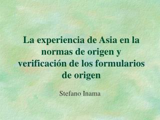 L a experiencia de  Asia en la normas de origen y   verificación de los formularios de origen
