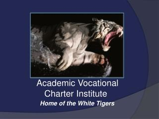 Academic Vocational      Charter Institute Home of the White Tigers