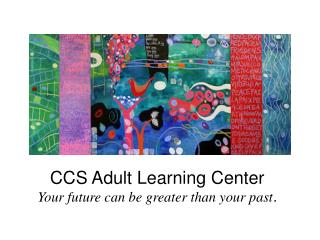 CCS Adult Learning Center Your future can be greater than your past .