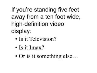 If you're standing five feet away from a ten foot wide, high-definition video display: